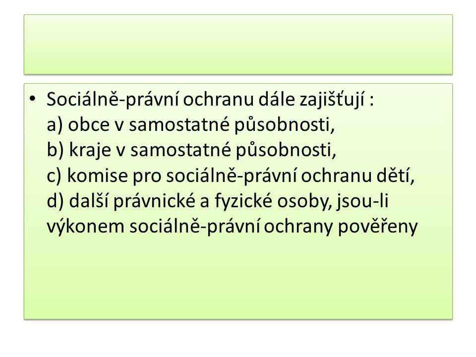Sociálně-právní ochranu dále zajišťují : a) obce v samostatné působnosti, b) kraje v samostatné působnosti, c) komise pro sociálně-právní ochranu dětí, d) další právnické a fyzické osoby, jsou-li výkonem sociálně-právní ochrany pověřeny