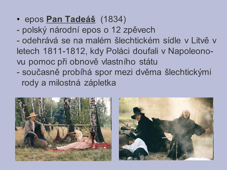 epos Pan Tadeáš (1834) - polský národní epos o 12 zpěvech - odehrává se na malém šlechtickém sídle v Litvě v letech 1811-1812, kdy Poláci doufali v Napoleono- vu pomoc při obnově vlastního státu - současně probíhá spor mezi dvěma šlechtickými rody a milostná zápletka