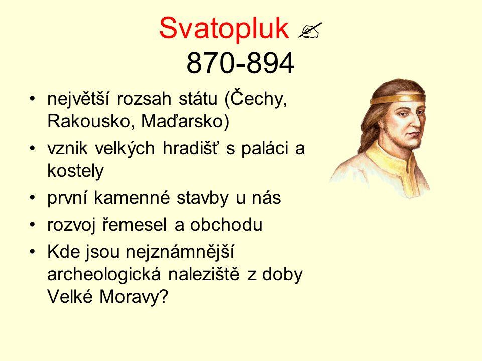 Svatopluk  870-894 největší rozsah státu (Čechy, Rakousko, Maďarsko)