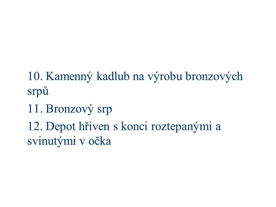 10. Kamenný kadlub na výrobu bronzových srpů 11. Bronzový srp 12