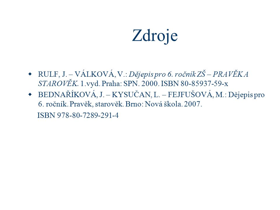 Zdroje RULF, J. – VÁLKOVÁ, V.: Dějepis pro 6. ročník ZŠ – PRAVĚK A STAROVĚK. 1.vyd. Praha: SPN. 2000. ISBN 80-85937-59-x.