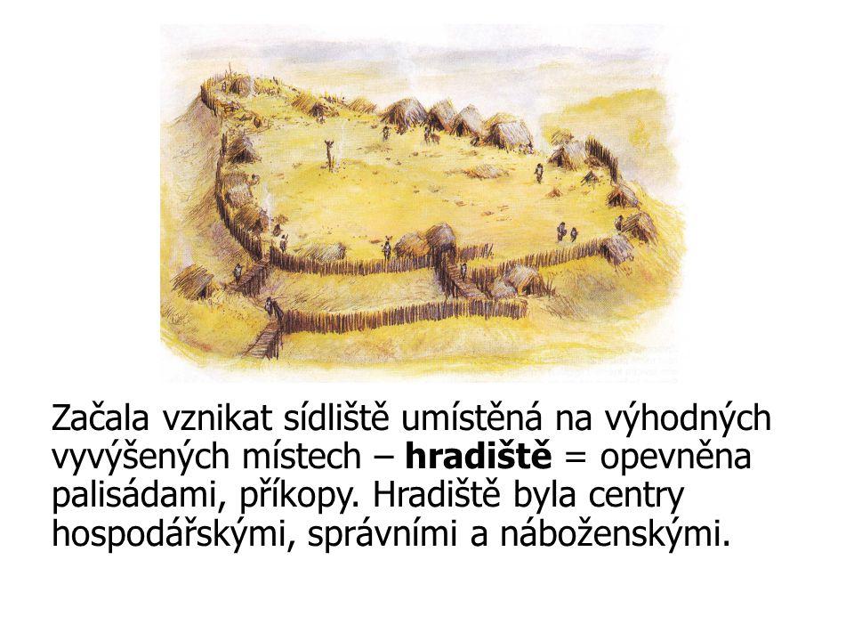 Začala vznikat sídliště umístěná na výhodných vyvýšených místech – hradiště = opevněna palisádami, příkopy.