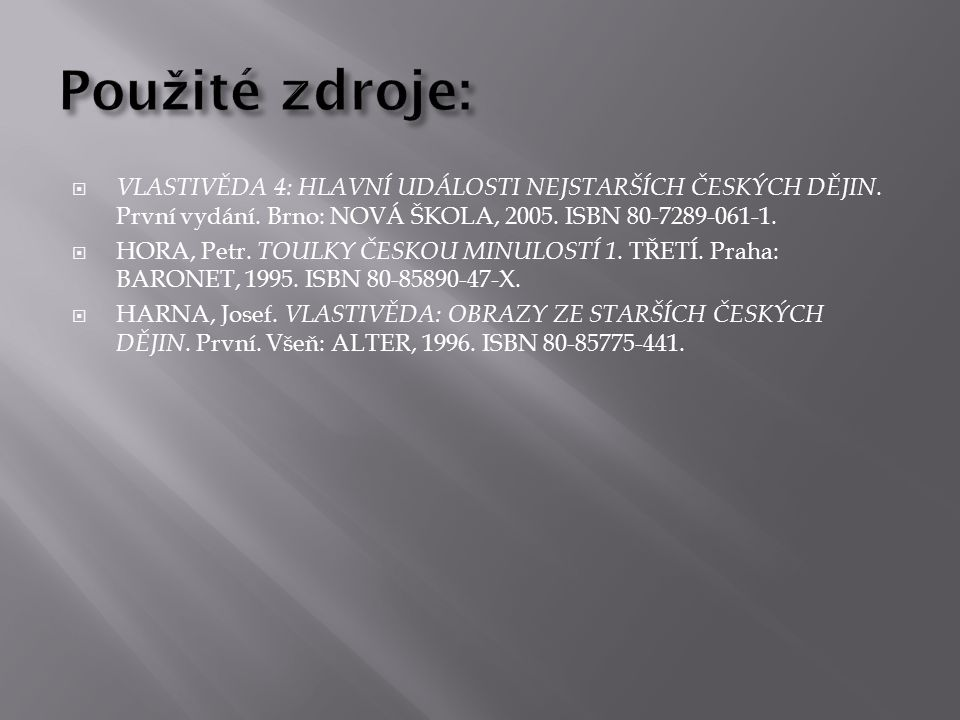 Použité zdroje: VLASTIVĚDA 4: HLAVNÍ UDÁLOSTI NEJSTARŠÍCH ČESKÝCH DĚJIN. První vydání. Brno: NOVÁ ŠKOLA, 2005. ISBN 80-7289-061-1.