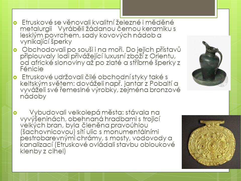Etruskové se věnovali kvalitní železné i měděné metalurgii Vyráběli žádanou černou keramiku s lesklým povrchem, sady kovových nádob a vynikající šperky