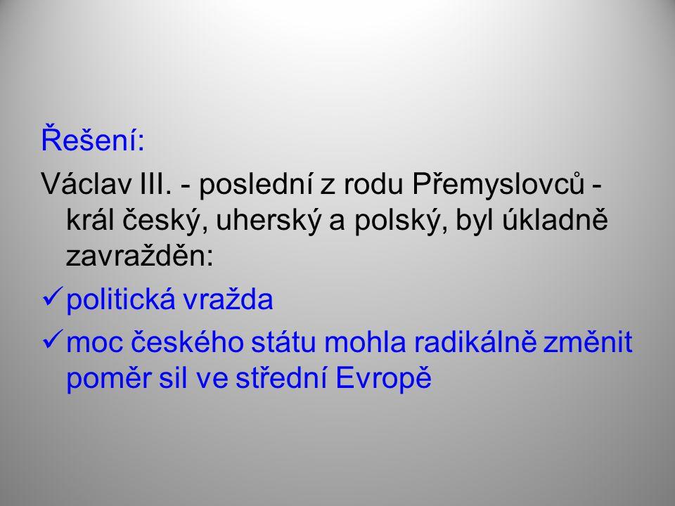 Řešení: Václav III. - poslední z rodu Přemyslovců - král český, uherský a polský, byl úkladně zavražděn:
