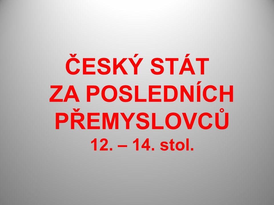 ČESKÝ STÁT ZA POSLEDNÍCH PŘEMYSLOVCŮ 12. – 14. stol.