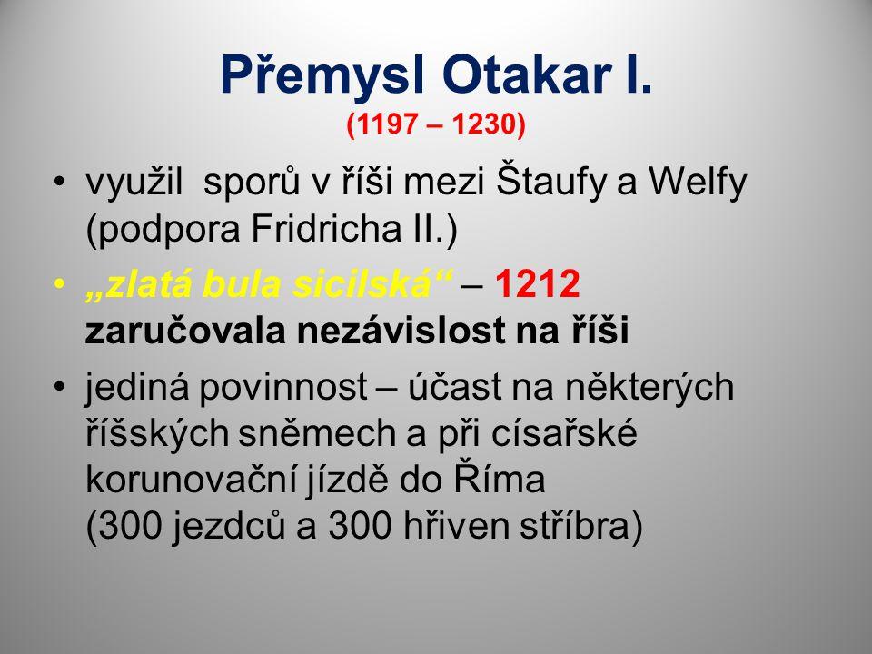 Přemysl Otakar I. (1197 – 1230) využil sporů v říši mezi Štaufy a Welfy (podpora Fridricha II.)