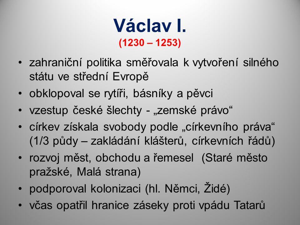 Václav I. (1230 – 1253) zahraniční politika směřovala k vytvoření silného státu ve střední Evropě. obklopoval se rytíři, básníky a pěvci.