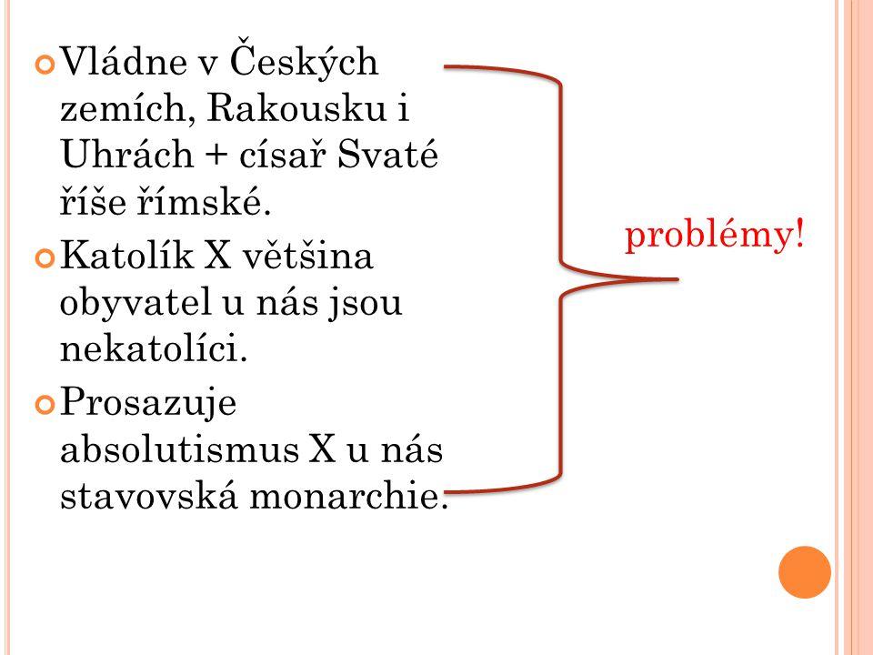Vládne v Českých zemích, Rakousku i Uhrách + císař Svaté říše římské.