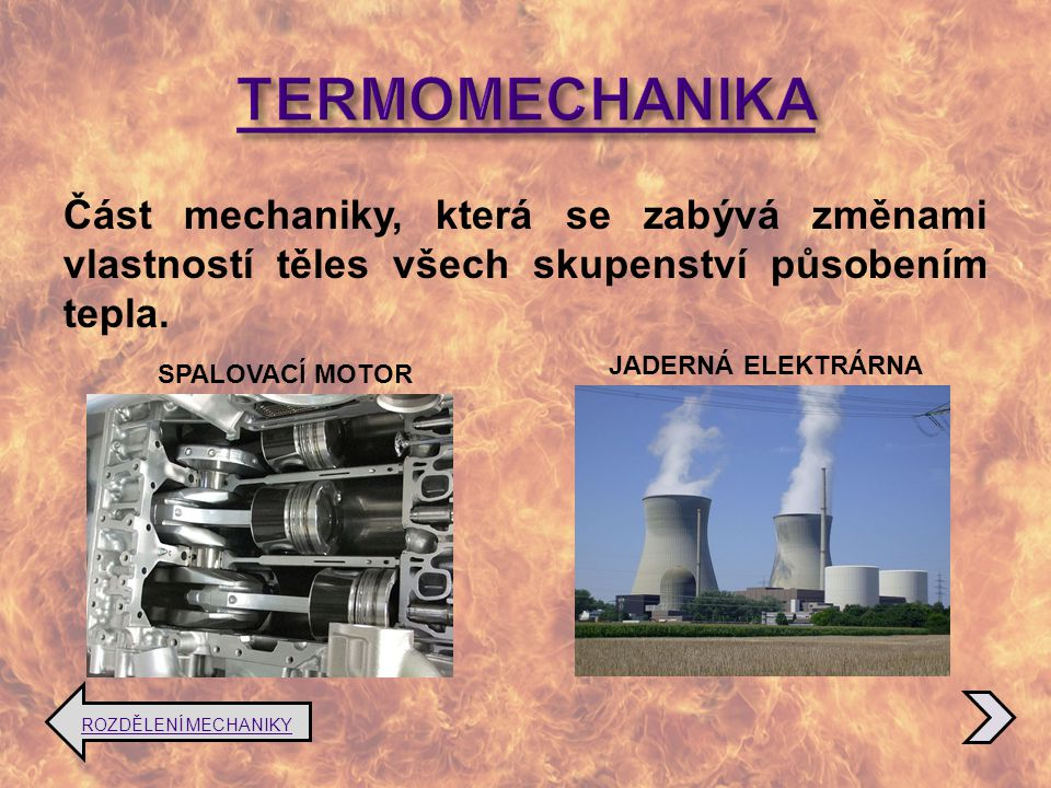 TERMOMECHANIKA Část mechaniky, která se zabývá změnami vlastností těles všech skupenství působením tepla.