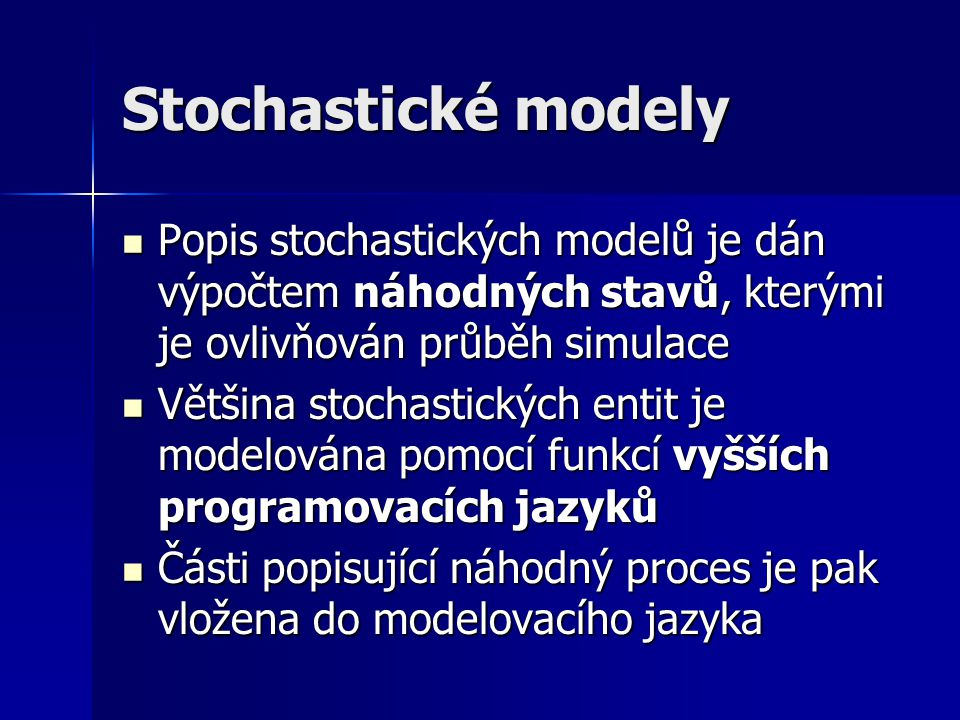 Stochastické modely Popis stochastických modelů je dán výpočtem náhodných stavů, kterými je ovlivňován průběh simulace.