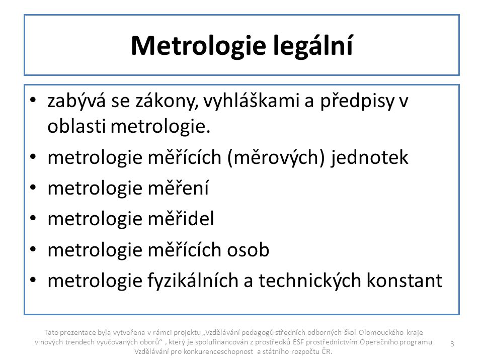 Metrologie legální zabývá se zákony, vyhláškami a předpisy v oblasti metrologie. metrologie měřících (měrových) jednotek.