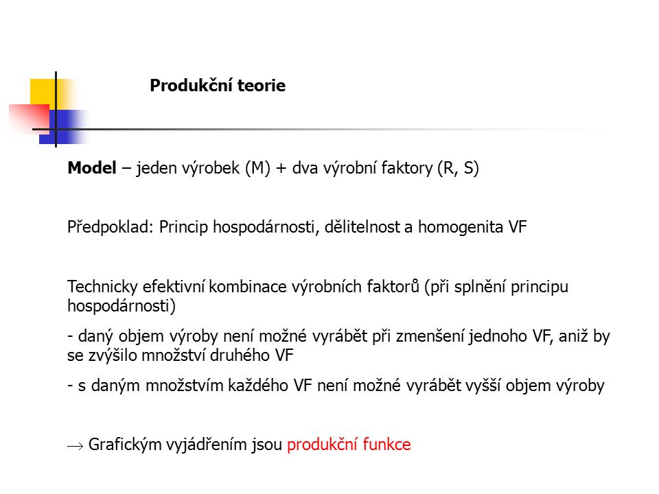 Produkční teorie Model – jeden výrobek (M) + dva výrobní faktory (R, S) Předpoklad: Princip hospodárnosti, dělitelnost a homogenita VF.