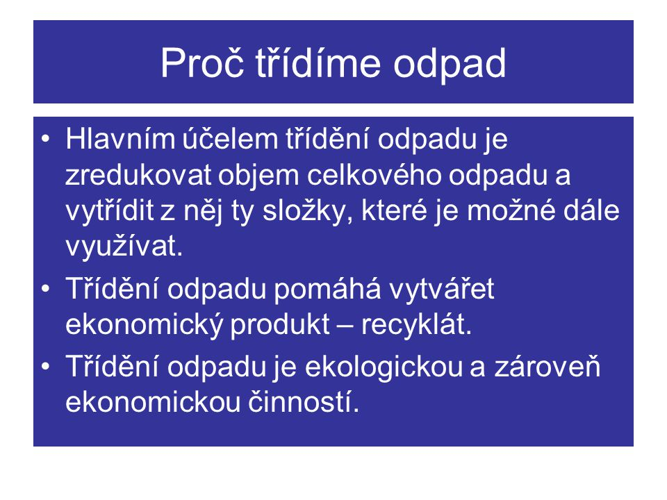 Proč třídíme odpad Hlavním účelem třídění odpadu je zredukovat objem celkového odpadu a vytřídit z něj ty složky, které je možné dále využívat.