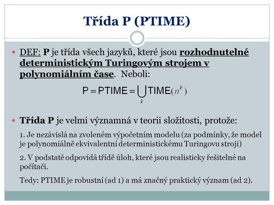 Třída P (PTIME) DEF: P je třída všech jazyků, které jsou rozhodnutelné deterministickým Turingovým strojem v polynomiálním čase. Neboli: