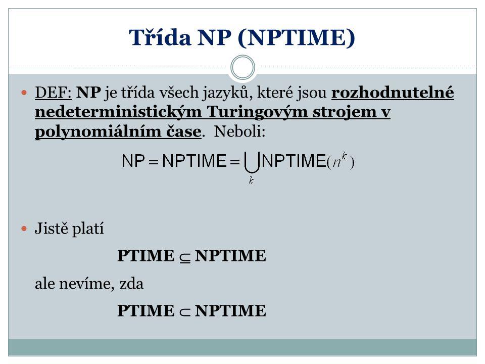 Třída NP (NPTIME) DEF: NP je třída všech jazyků, které jsou rozhodnutelné nedeterministickým Turingovým strojem v polynomiálním čase. Neboli: