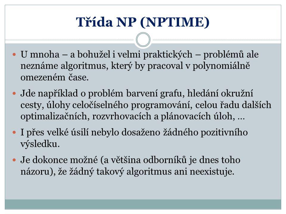 Třída NP (NPTIME) U mnoha – a bohužel i velmi praktických – problémů ale neznáme algoritmus, který by pracoval v polynomiálně omezeném čase.