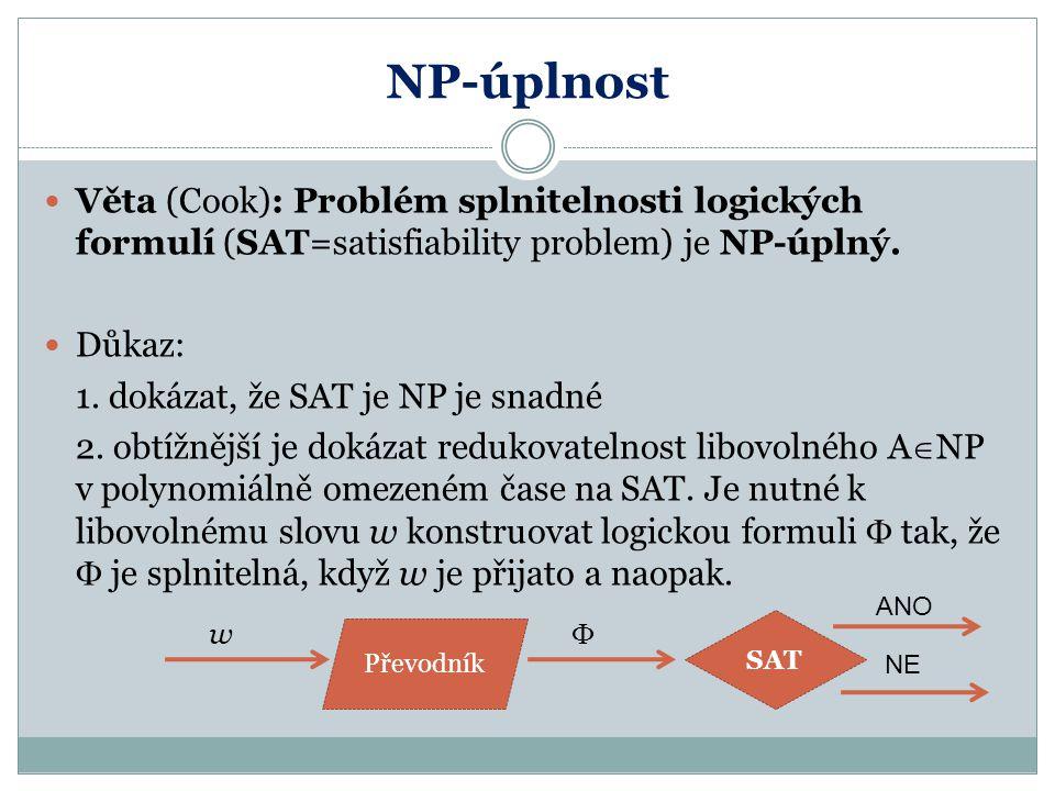 NP-úplnost Věta (Cook): Problém splnitelnosti logických formulí (SAT=satisfiability problem) je NP-úplný.