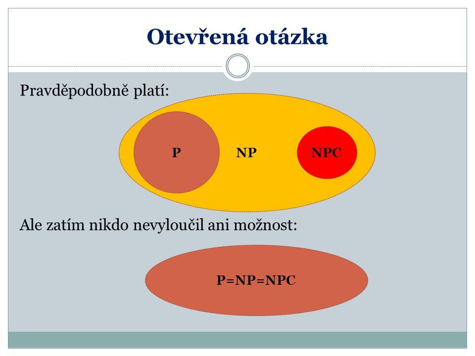 Otevřená otázka Pravděpodobně platí: Ale zatím nikdo nevyloučil ani možnost: NP P NPC P=NP=NPC
