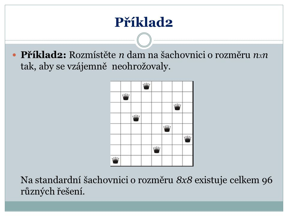 Příklad2 Příklad2: Rozmístěte n dam na šachovnici o rozměru nxn tak, aby se vzájemně neohrožovaly.