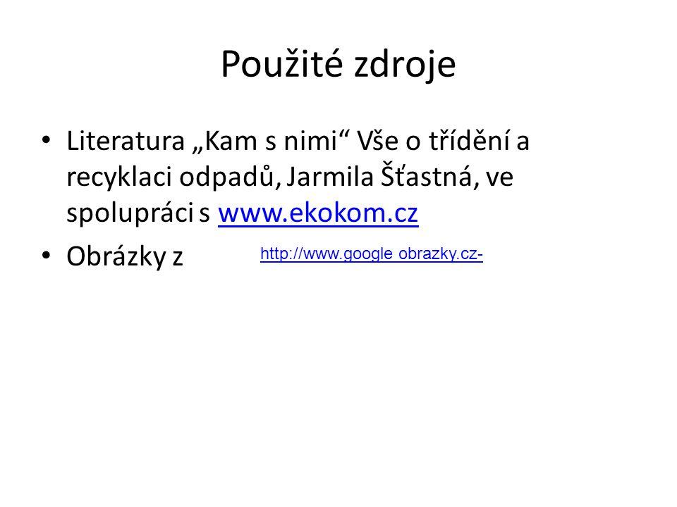 """Použité zdroje Literatura """"Kam s nimi Vše o třídění a recyklaci odpadů, Jarmila Šťastná, ve spolupráci s www.ekokom.cz."""