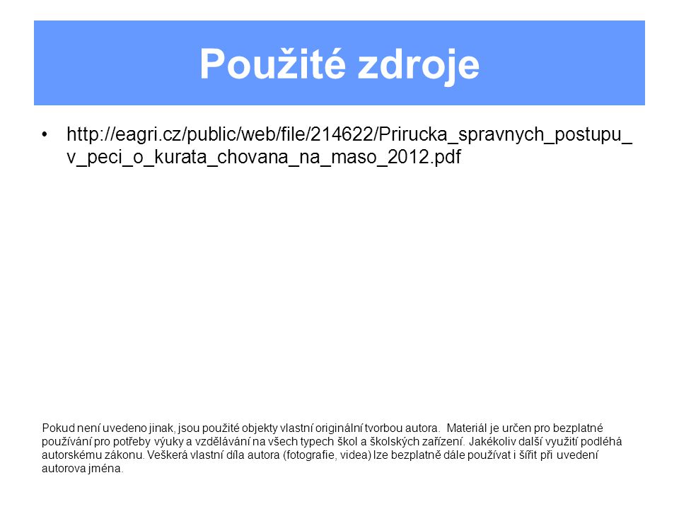 Použité zdroje http://eagri.cz/public/web/file/214622/Prirucka_spravnych_postupu_v_peci_o_kurata_chovana_na_maso_2012.pdf.