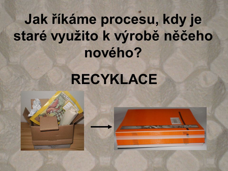 Jak říkáme procesu, kdy je staré využito k výrobě něčeho nového