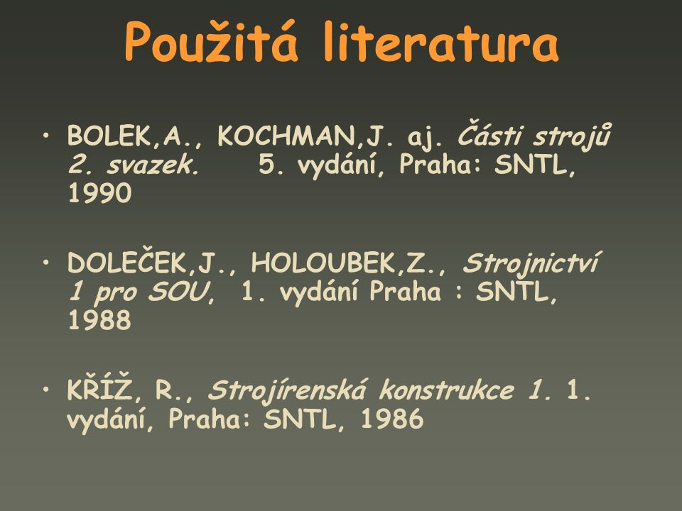 Použitá literatura BOLEK,A., KOCHMAN,J. aj. Části strojů 2. svazek. 5. vydání, Praha: SNTL, 1990.