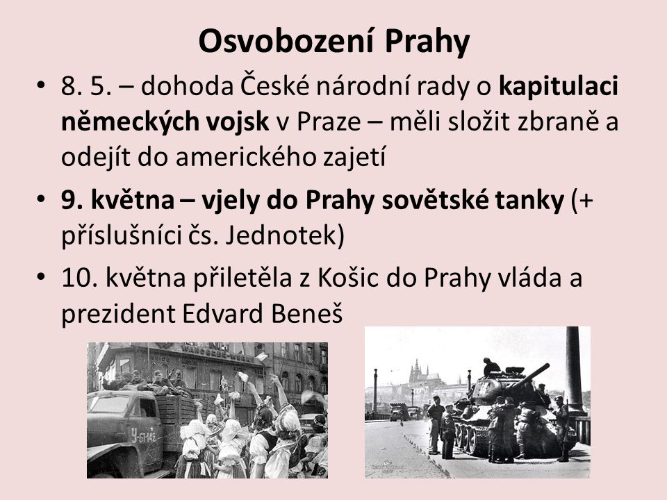 Osvobození Prahy 8. 5. – dohoda České národní rady o kapitulaci německých vojsk v Praze – měli složit zbraně a odejít do amerického zajetí.