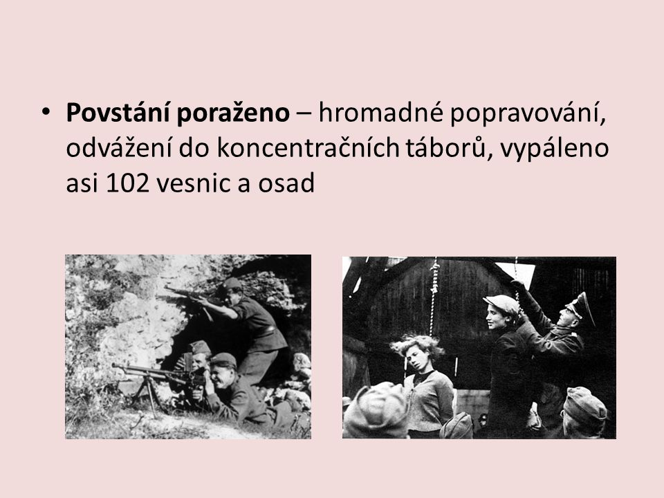 Povstání poraženo – hromadné popravování, odvážení do koncentračních táborů, vypáleno asi 102 vesnic a osad