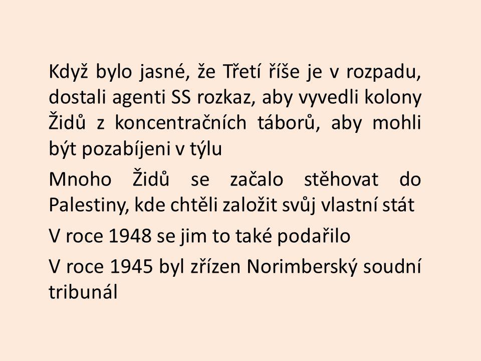 Když bylo jasné, že Třetí říše je v rozpadu, dostali agenti SS rozkaz, aby vyvedli kolony Židů z koncentračních táborů, aby mohli být pozabíjeni v týlu Mnoho Židů se začalo stěhovat do Palestiny, kde chtěli založit svůj vlastní stát V roce 1948 se jim to také podařilo V roce 1945 byl zřízen Norimberský soudní tribunál