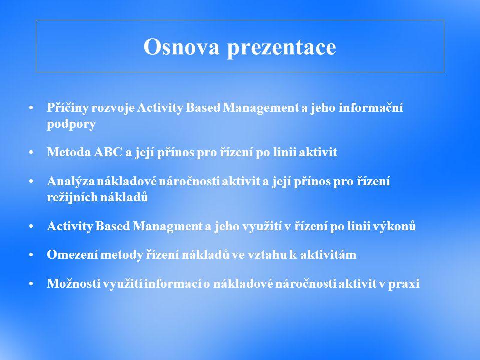 Osnova prezentace Příčiny rozvoje Activity Based Management a jeho informační podpory. Metoda ABC a její přínos pro řízení po linii aktivit.