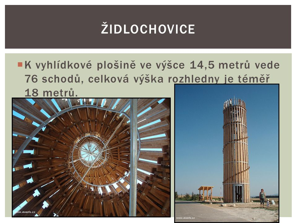 Židlochovice K vyhlídkové plošině ve výšce 14,5 metrů vede 76 schodů, celková výška rozhledny je téměř 18 metrů.