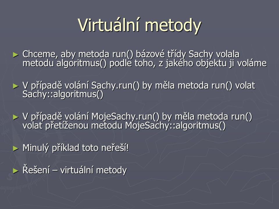Virtuální metody Chceme, aby metoda run() bázové třídy Sachy volala metodu algoritmus() podle toho, z jakého objektu ji voláme.
