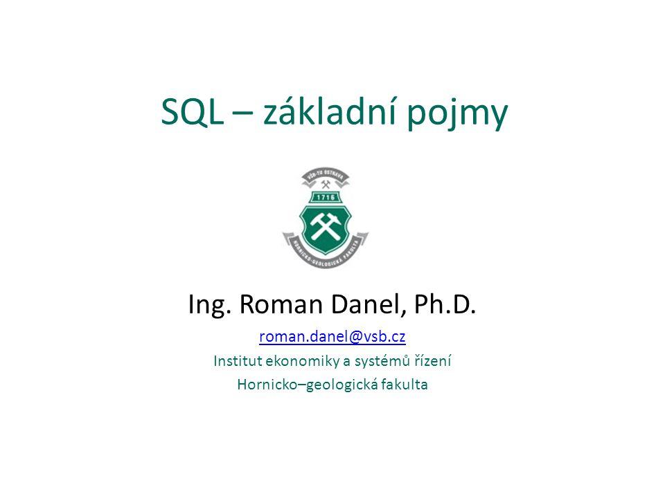 SQL – základní pojmy Ing. Roman Danel, Ph.D. roman.danel@vsb.cz