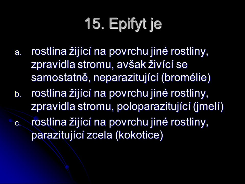 15. Epifyt je rostlina žijící na povrchu jiné rostliny, zpravidla stromu, avšak živící se samostatně, neparazitující (bromélie)