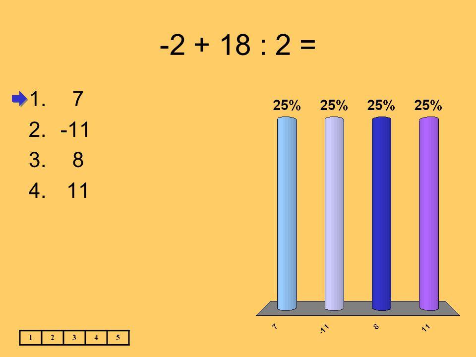 -2 + 18 : 2 = 7 -11 8 11 1 2 3 4 5