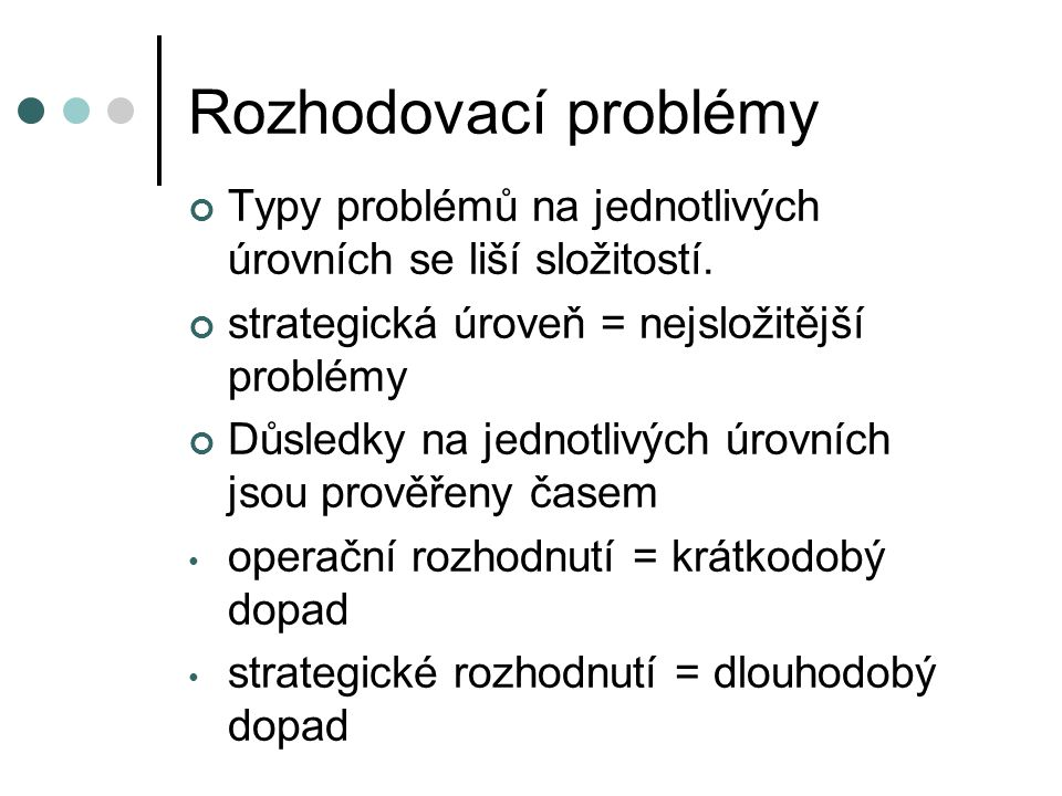 Rozhodovací problémy Typy problémů na jednotlivých úrovních se liší složitostí. strategická úroveň = nejsložitější problémy.