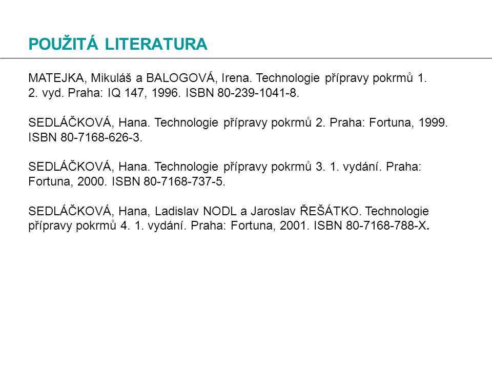 POUŽITÁ LITERATURA MATEJKA, Mikuláš a BALOGOVÁ, Irena. Technologie přípravy pokrmů 1. 2. vyd. Praha: IQ 147, 1996. ISBN 80-239-1041-8.