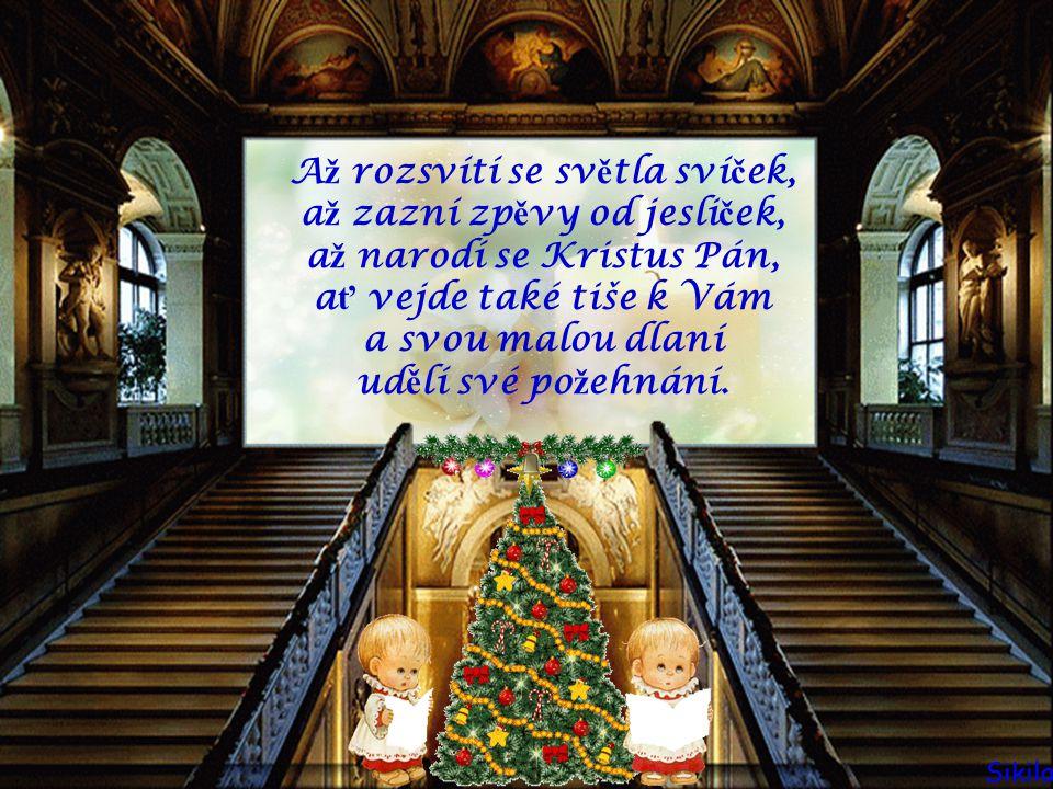 Až rozsvítí se světla svíček, až zazní zpěvy od jesliček, až narodí se Kristus Pán, ať vejde také tiše k Vám a svou malou dlaní udělí své požehnání.