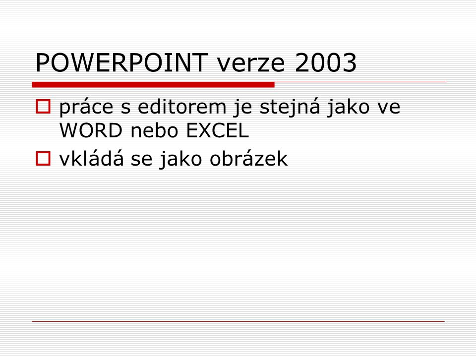 POWERPOINT verze 2003 práce s editorem je stejná jako ve WORD nebo EXCEL vkládá se jako obrázek