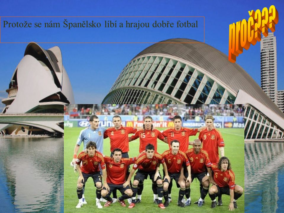 proč Protože se nám Španělsko líbí a hrajou dobře fotbal