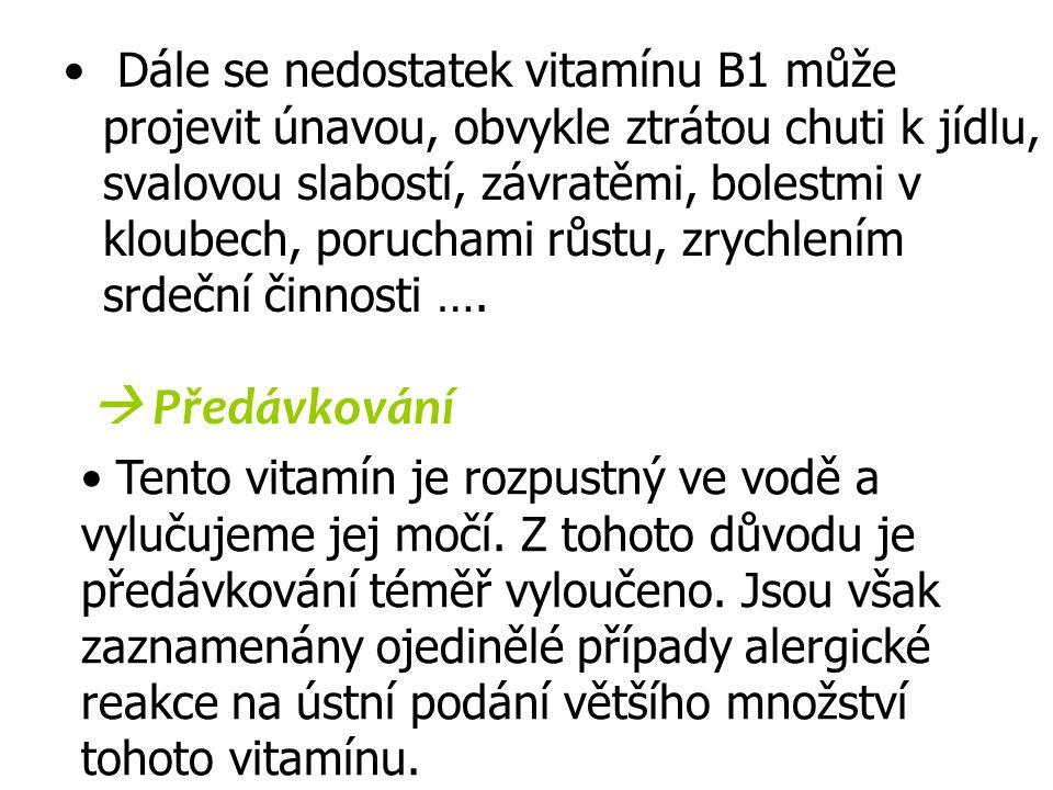 Dále se nedostatek vitamínu B1 může projevit únavou, obvykle ztrátou chuti k jídlu, svalovou slabostí, závratěmi, bolestmi v kloubech, poruchami růstu, zrychlením srdeční činnosti ….