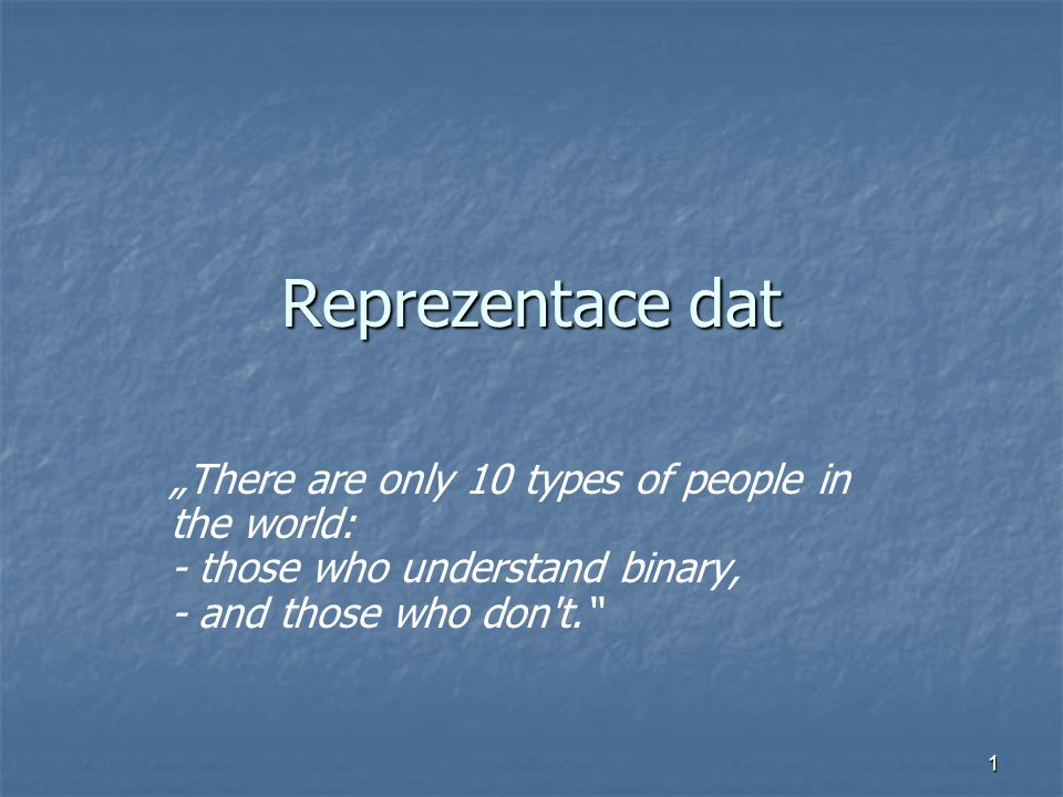 "Reprezentace dat ""There are only 10 types of people in the world: - those who understand binary, - and those who don t."