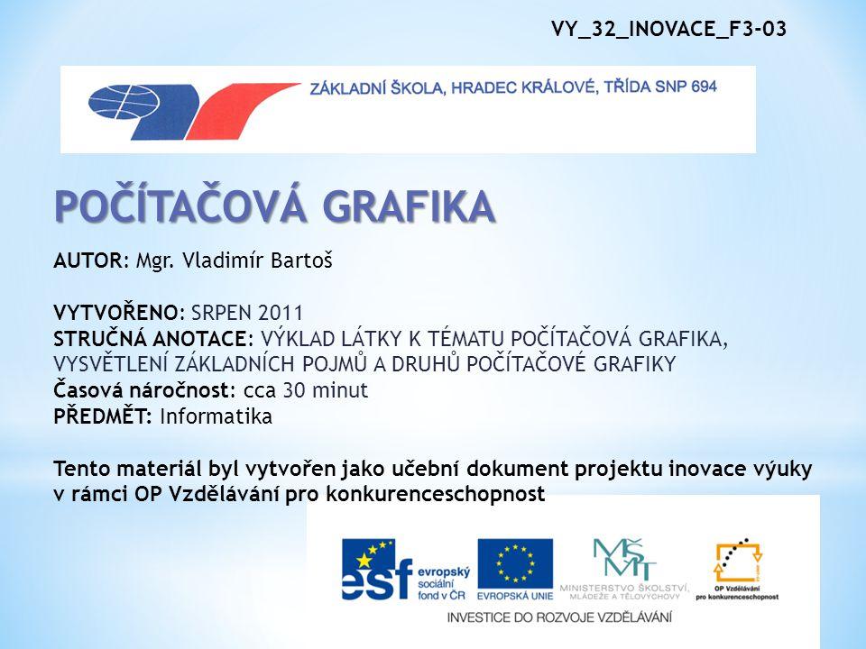 POČÍTAČOVÁ GRAFIKA VY_32_INOVACE_F3-03 AUTOR: Mgr. Vladimír Bartoš