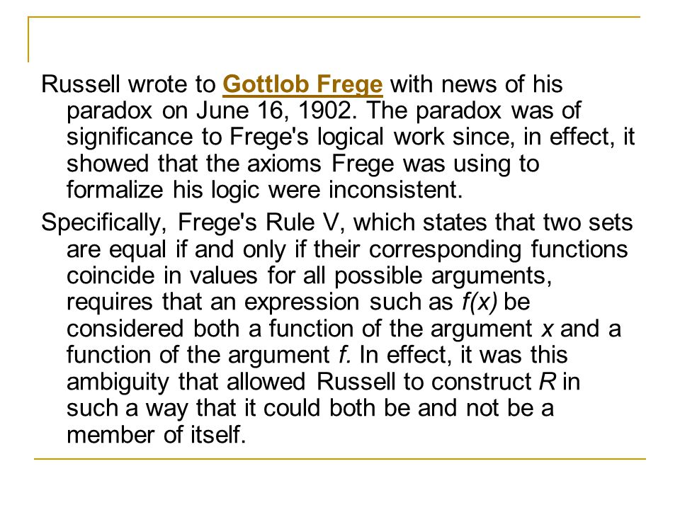 Russell wrote to Gottlob Frege with news of his paradox on June 16, 1902. The paradox was of significance to Frege s logical work since, in effect, it showed that the axioms Frege was using to formalize his logic were inconsistent.