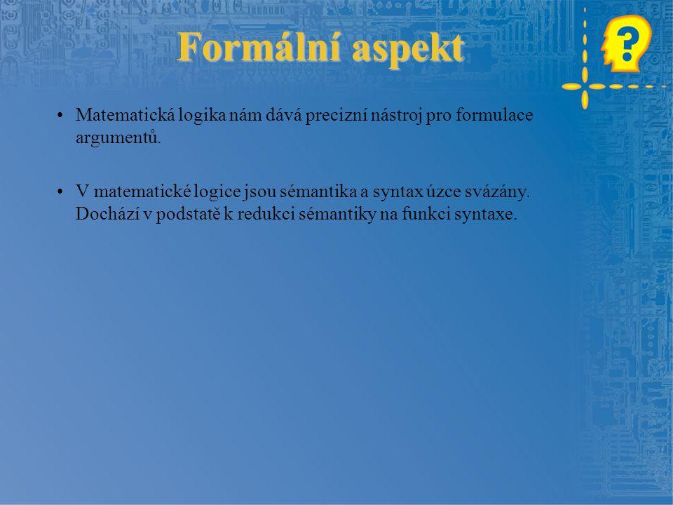 Formální aspekt Matematická logika nám dává precizní nástroj pro formulace argumentů.
