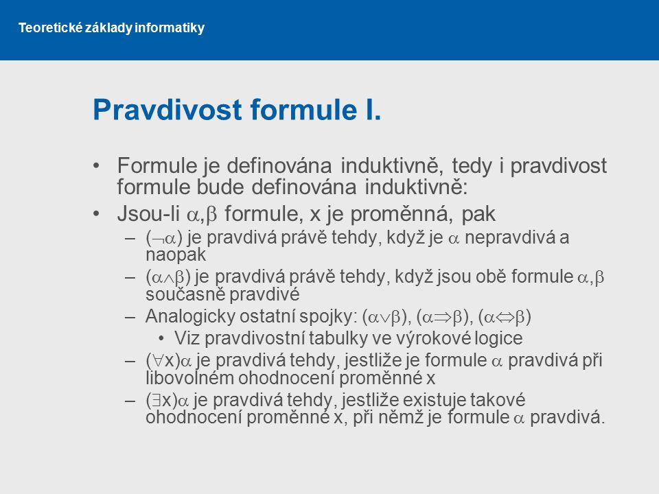 Pravdivost formule I. Formule je definována induktivně, tedy i pravdivost formule bude definována induktivně:
