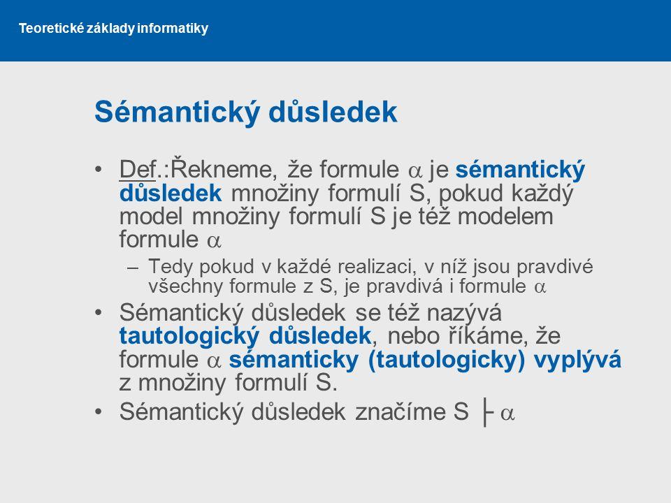 Sémantický důsledek Def.:Řekneme, že formule  je sémantický důsledek množiny formulí S, pokud každý model množiny formulí S je též modelem formule 