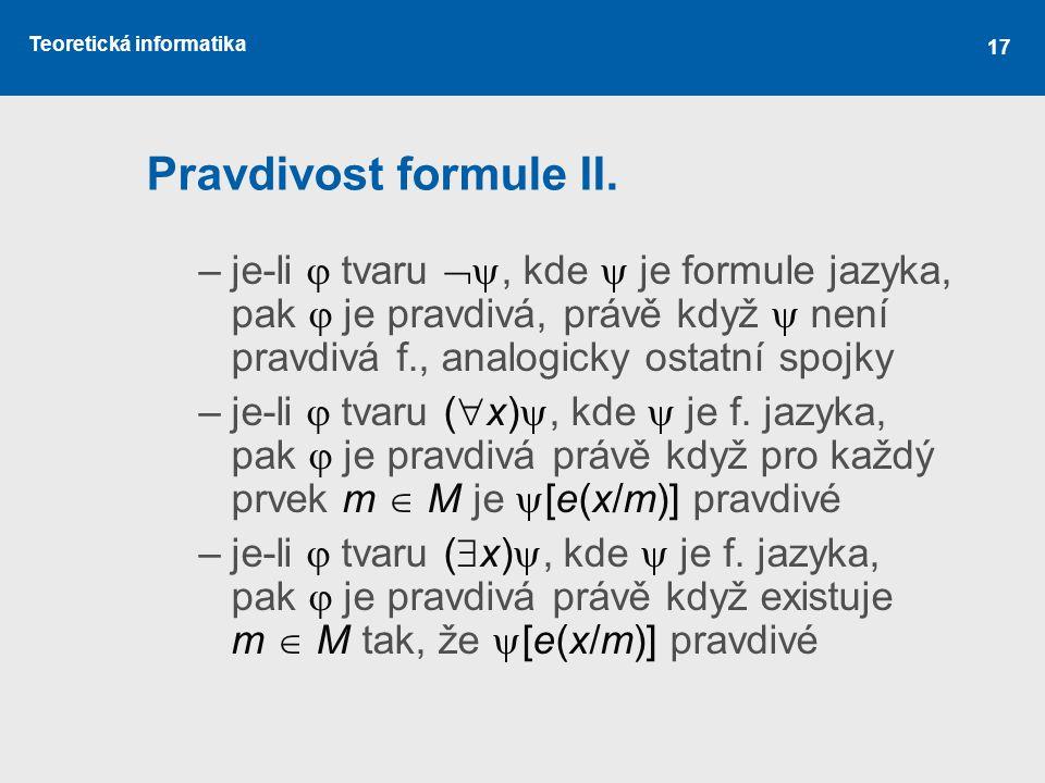 Pravdivost formule II. je-li  tvaru , kde  je formule jazyka, pak  je pravdivá, právě když  není pravdivá f., analogicky ostatní spojky.